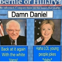 Damn Daniel Back: bernie  or Hillarv  Be informed. Compare them on the issues that matter  sue Damn Daniel  Back at it again Haha LOL young  With the white people jokes  Vans  dabs