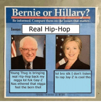 Bernie or Hillary?  Be informed. Compare them on the issues that matter  Issue:  Real Hip-Hop  Young Thug is bringing  lol bro idk I don't listen  real Hip-Hop back my  to rap Jay-Z is cool tho  nigga lol fuk Gay-Z  Nas ethered that nigga  feel the bern thot  YOUNG THUG GA LA MEME Bernie a real one #FeelTheBern