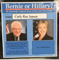"Call Me Maybe, Carly Rae Jepsen, and Love: Bernie or Hillary?  Be informed. Compare them on the issues that matter  Issue: Carly Rae Jepsen  Miss Jepsen's album ""E-MO-TION""  was completely underrated and I  personally feel as if she deserved a  Grammy for that album.  I love ""Call Me Maybe""  ""Run Away with Me"" and ""Boy  Problems"" were truly two iconic songs"