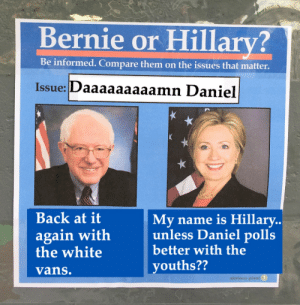 cuydfljgkysdugh97eug: Bernie or Hillary?  Be informed. Compare them on the issues that matter.  Issue: Daaaaaaaaamn Daniel  Back at it  again with  the white  vans.  My name is Hillary..  unless  better with the  youths??  Daniel polls  obvious plast cuydfljgkysdugh97eug