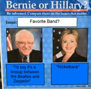 """Zeppelin: Bernie or Hillary?  Be informed. Compare them on the issues that matter.  Favorite Band?  Issue:  """"I'd say it's a  tossup between  the Beatles and  """"Nickelback""""  Zeppelin""""  ahvteus plas"""