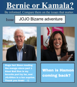 The people deserve to know!: Bernie or Kamala?  Be informed. Compare them on the issues that matter.  IssueJOJO Bizarre adventure  Huge fan! Been reading  the manga since part 1  Steel Ball Run is my  When is Hamon  part by far, adcoming back?  JoJolion is a fun suprise.  Thank you Araki ') The people deserve to know!