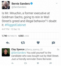 Bernie Sanders, Memes, and Streets: Bernie Sanders  asenSanders  Is Mr. Mnuchin, a former executive at  Goldman Sachs, going to rein in Wall  Street's greed and illegal behavior? doubt  it. #RiggedCabinet  4:47 PM 15 Dec 16  1,740  RETWEETS  4,502  LIKES  Clay Spence  afancy spancy 22  5s  @Sen Sanders  You sold yourself to the  candidate who was bought out by Wall Street.  Just a friendly reminder there Bernster. (GC)