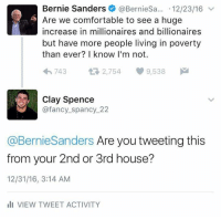 Memes, 🤖, and Billionaire: Bernie Sanders @Berniesa... 12/23/16  v  Are we comfortable to see a huge  increase in millionaires and billionaires  but have more people living in poverty  than ever? I know I'm not.  2,754 9,538  M  t 743  Clay Spence  @fancy spancy 22  @BernieSanders Are you tweeting this  from your 2nd or 3rd house?  12/31/16, 3:14 AM  III VIEW TWEET ACTIVITY (CS) Classic.