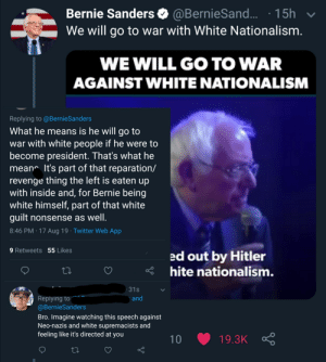 White Nationalism apparently means white people: Bernie Sanders @BernieSand.. 15h  We will go to war with White Nationalism.  V  WE WILL GO TO WAR  AGAINST WHITE NATIONALISM  Replying to @BernieSanders  What he means is he will go to  war with white people if he were to  become president. That's what he  mean It's part of that reparation/  revenge thing the left is eaten up  with inside and, for Bernie being  white himself, part of that white  guilt nonsense as well.  8:46 PM 17 Aug 19 Twitter Web App  9 Retweets 55 Likes  ed out by Hitler  hite nationalism.  31s  Replying to  @BernieSanders  and  Bro. Imagine watching this speech against  Neo-nazis and white supremacists and  feeling like it's directed at you  19.3K  10 White Nationalism apparently means white people