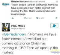 dictator: Bernie Sanders @BernieSanders  5d  Bernle Today, people living in Bucharest, Romania  2016  have access to much faster Internet than  most of the US. That's unacceptable and  must change.  2,441 4,973  PauL Marco  @djPaulMarco  @BernieSanders In Romania we have  faster internet b/c we killed our  commie dictator on Christmas  morning in 1989 Then we open up the  markets