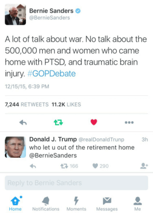 Bae, Bernie Sanders, and Politics: Bernie Sanders  @BernieSanders  A lot of talk about war. No talk about the  500,000 men and women who came  home with PTSD, and traumatic brairn  injury. #GOPDebate  12/15/15, 6:39 PM  7,244 RETWEETS 11.2K LIKES  Donald J. Trump @realDonaldTrunp  3h  who let u out of the retirement home  @BernieSanders  166  290  Home  Notifications Moments  Messages  Me lilibat:  thomasthetalkingengine:  n0stalgia-killsx:  this is real wtf does trump even know about politics or care about the troops he intends to send out to war or is he just doing this to insult people  bernie is only 5 years older than trump why is he talking about a retirement home who is the one who let trump out the funeral home he looks dead   It's real. I had to check. OMFGWTFBBQ!?!?!?!!  When someone insults bae tumblr hits back hard 😂🔥