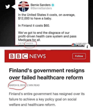Bernie, Ignorant as ever. Finland's Government collapsing due to Single Payer Healthcare is proof Single Payer/Universal Healthcare/Medicaid for All whatever you want to call it, it's a failure of a System either way.: Bernie Sanders  @BernieSanders  In the United States it costs, on average,  $12,000 to have a baby.  In Finland it costs $60.  We've got to end the disgrace of our  profit-driven health care system and pass  Medicare for all.  5:32 PM3/6/2019  MSN  BBCNEWS  Follow  Finland's government resigns  over failed healthcare reformm  MARCH 8, 2019 2 MIN READ  Finland's entire government has resigned over its  failure to achieve a key policy goal on social  welfare and healthcare reform. Bernie, Ignorant as ever. Finland's Government collapsing due to Single Payer Healthcare is proof Single Payer/Universal Healthcare/Medicaid for All whatever you want to call it, it's a failure of a System either way.