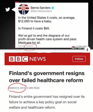 Sometimes the memes just make themselves...: Bernie Sanders  @BernieSanders  In the United States it costs, on average,  $12,000 to have a baby.  In Finland it costs $60.  We've got to end the disgrace of our  profit-driven health care system and pass  Medicare for all.  5:32 PM/ 3/6/2019  MSNI  BBCNEWS  Follow  Finland's government resigns  over failed healthcare reform  MARCH 8, 20192 MIN READ  Finland's entire government has resigned over its  failure to achieve a key policy goal on social  welfare and healthcare reform. Sometimes the memes just make themselves...