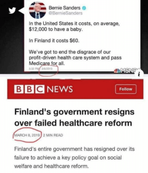 Check this out🤣: Bernie Sanders  @BernieSanders  In the United States it costs, on average,  $12,000 to have a baby.  In Finland it costs $60.  We've got to end the disgrace of our  profit-driven health care system and pass  Medicare for all  32 PM 3/6/2019  ZMSN  BBCNEWS  Follow  Finland's government resigns  over failed healthcare reform  MARCH 8, 2019 2 MIN READ  Finland's entire government has resigned over its  failure to achieve a key policy goal on social  welfare and healthcare reform. Check this out🤣