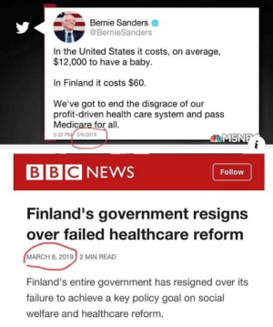 """Bernie with another swing and a miss! Bernie praises it and within days the entire government of Finland collapses under the weight of """"free"""" healthcare.  For more on the Finland collapse: https://freebeacon.com/politics/finnish-government-collapses-due-to-rising-cost-of-universal-health-care/: Bernie Sanders  @BernieSanders  In the United States it costs, on average,  $12,000 to have a baby.  In Finland it costs $60.  We've got to end the disgrace of our  profit-driven health care system and pass  Medicare for all.  5:32 PM3/6/2019  MSN  BBCNEWS  Follow  Finland's government resigns  over failed healthcare reform  MARCH 8, 2019  2 MIN READ  Finland's entire government has resigned over its  failure to achieve a key policy goal on social  welfare and healthcare reform. Bernie with another swing and a miss! Bernie praises it and within days the entire government of Finland collapses under the weight of """"free"""" healthcare.  For more on the Finland collapse: https://freebeacon.com/politics/finnish-government-collapses-due-to-rising-cost-of-universal-health-care/"""