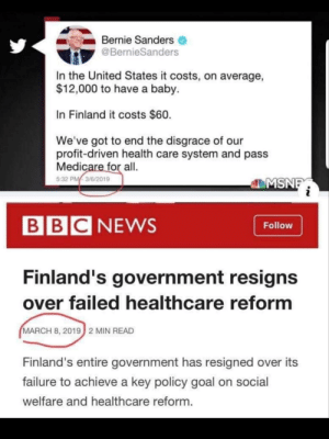 Feeling the BERN: Bernie Sanders  @BernieSanders  In the United States it costs, on average,  $12,000 to have a baby.  In Finland it costs $60  We've got to end the disgrace of our  profit-driven health care system and pass  Medicare for all  5:32 PM 3/6/2019  BBCNEWS  Follow  Finland's government resigns  over failed healthcare reform  MARCH 8, 2019 2 MIN READ  Finland's entire government has resigned over its  failure to achieve a key policy goal on social  welfare and healthcare reform Feeling the BERN