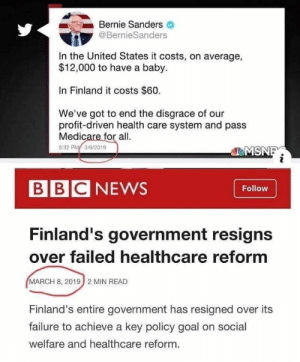 Socialism Works!!! ... Until it doesn't.: Bernie Sanders  @BernieSanders  In the United States it costs, on average,  $12,000 to have a baby.  In Finland it costs $60.  We've got to end the disgrace of our  profit-driven health care system and pas:s  Medicare for al  5:32 P 3/6/2019  MSN  BBCNEWS  Follow  Finland's government resigns  over failed healthcare reformm  MARCH 8, 2019 2 MIN READ  Finland's entire government has resigned over its  failure to achieve a key policy goal on social  welfare and healthcare reform. Socialism Works!!! ... Until it doesn't.