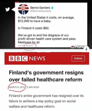 You can't make this stuff up.: Bernie Sanders  @BernieSanders  In the United States it costs, on average,  $12,000 to have a baby.  In Finland it costs $60.  We've got to end the disgrace of our  profit-driven health care system and pass  Medicare for all.  5:32 PM3/6/2019  MSNI  BBCNEWS  Follow  Finland's government resigns  over failed healthcare reform  MARCH 8, 2019 2 MIN READ  Finland's entire government has resigned over its  failure to achieve a key policy goal on social  welfare and healthcare reform. You can't make this stuff up.
