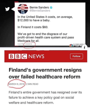 Well, that didn't last long!: Bernie Sanders  @BernieSanders  In the United States it costs, on average,  $12,000 to have a baby.  In Finland it costs $60.  We've got to end the disgrace of our  profit-driven health care system and pass  Medicare for all.  5:32 PM 3/6/2019  BBC NEWS  Follow  Finland's government resigns  over failed healthcare reform  MARCH 8, 2019  2 MIN READ  Finland's entire government has resigned over its  failure to achieve a key policy goal on social  welfare and healthcare reform. Well, that didn't last long!