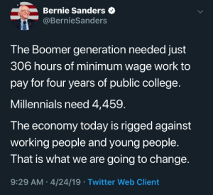 He did the math: Bernie Sanders  @BernieSanders  The Boomer generation needed just  306 hours of minimum wage work to  pay for four years of public college  Millennials need 4,459  T he economy today is rigged against  working people and young people.  That is what we are going to change  9:29 AM 4/24/19 Twitter Web Client He did the math
