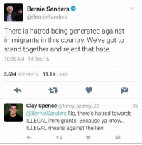 Bernie Sanders, Memes, and Fancy: Bernie Sanders  BernieSanders  There is hatred being generated against  immigrants in this country. We've got to  stand together and reject that hate.  10:56 AM 14 Dec 16  3,614  RETWEETS  11.1 K  LIKES  Clay Spence  a fancy spancy 22  3S  @Bernie Sanders  No, there's hatred towards  ILLEGAL immigrants. Because ya know.  ILLEGAL means against the law.