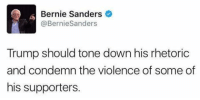 "Arguing, Bernie Sanders, and True: Bernie Sanders  @BernieSanders  Trump should tone down his rhetoric  and condemn the violence of some of  his supporters. <p><a href=""http://redbloodedamerica.tumblr.com/post/161870203272/libertarirynn-redbloodedamerica-source"" class=""tumblr_blog"">redbloodedamerica</a>:</p>  <blockquote><p><a href=""https://libertarirynn.tumblr.com/post/161868840479/redbloodedamerica-source-lets-be-fair-bernie"" class=""tumblr_blog"">libertarirynn</a>:</p>  <blockquote><p><a href=""http://redbloodedamerica.tumblr.com/post/161868680728/source"" class=""tumblr_blog"">redbloodedamerica</a>:</p><blockquote><p>[<a href=""https://twitter.com/BernieSanders/status/709114921397538816"">Source</a>]</p></blockquote> <p>Let's be fair, Bernie was quick to denounce the shooter and condemn his violence.</p></blockquote>  <p>True, I'm more focused on the ""tone down the rhetoric"" part.  Bernie is full of nothing but rhetoric about how people are going to lose this or that because Trump is going to take it all away.</p></blockquote>  <p>Yeah but I would argue his rhetoric was never violent. He never asked for people to be punched or bragged about how he could shoot someone and not lose voters. I'm no Bernie bro by a long shot, but his rhetoric is decidedly different than Trump's and I don't think the comparison is fair.</p>"