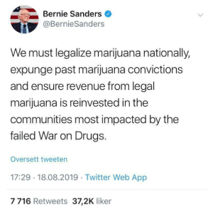 why are we even considering anyone else for president: Bernie Sanders  @BernieSanders  We must legalize marijuana nationally,  expunge past marijuana convictions  and ensure revenue from legal  marijuana is reinvested in the  communities most impacted by the  failed War on Drugs.  Oversett tweeten  17:29 18.08.2019 Twitter Web App  7716 Retweets 37,2K liker why are we even considering anyone else for president