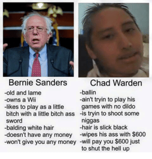 Ass, Bernie Sanders, and Bitch: Bernie Sanders  Chad Warden  -ballin  old and lame  -owns a Wii  -likes to play as a little  bitch with a little bitch ass -is tryin to shoot some  sword  -balding white hair  doesn't have any money -wipes his ass with $600  won't give you any money -will pay you $600 just  -ain't tryin to play his  games with no dildo  niggas  hair is slick black  to shut the hell up The Virgin Bernie Sanders vs The Chad Chad Warden