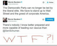 Bernie Sanders, Memes, and Streets: Bernie Sanders  Follow  Bernie Sanders  The Democratic Party can no longer be led by  the liberal elite. We have to stand up to Wall  Street and the greed of corporate America.  Bernie Sanders  o l Following  @Sen Sanders  There's nobody I know better prepared and  more capable of leading our caucus than  @Sen Schumer.
