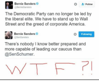 Memes, Streets, and Democratic Party: Bernie Sanders  Follow  @BernieSanders  The Democratic Party can no longer be led by  the liberal elite. We have to stand up to Wall  Street and the greed of corporate America.  Bernie Sanders  o Following  @Sen Sanders  There's nobody I know better prepared and  more capable of leading our caucus than  @Sen Schumer. (GC)