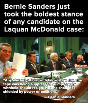 """Bernie Sanders, Tumblr, and Blog: Bernie Sanders just  took the boldest stance  of any candidate on the  Laquan McDonald case:   """"Any elected official with knowledge that the  tape was being suppressed orimproperly  withheld should resign, Noone should be  shielded by power or position.  Bernie Sanders  Mic micdotcom:  He didn't name any names, but it's clear who he's talking about."""