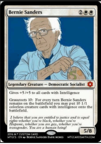(y) Magic The Gathering Rocks My World: Bernie Sanders  Legendary creature Democratic Socialist  O  Gives +5 /+5 to all cards with Intelligence  Grassroots 10: For every turn Bernie Sanders  remains on the battlefield you may put 10 1/1  colorless creature cards with intelligence onto the  battlefield.  I believe that you are entitled to justice and to equal  rights whether you're black, zohether you're  Hispanic, whether you are gay, whether you're  transgender. You are a human being!  5/8  2016 M CUSTOM CARD  MTGCS EN G BERNIE SANDERS DANK MEMES  MTGCARDSMITH COM (y) Magic The Gathering Rocks My World