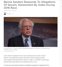 """Bernie Sanders: Bernie Sanders Responds To Allegations  Of Sexisrn, learcassmeni By Aides During  2016 Race  January 3, 2019-11:30 AM ET  TIM MAK у  Sen. Bernie Sanders, I-Vt, offered an apology on Wednesday after allegations were made public of sexual harassment and  discrimination on his 2016 campaign.  Tasos Katopodis/Getty Images  In the midst of accusations of sexism and sexual harassment by aides on Bernie  Sanders' 2016 presidential campaign, the senator's former campaign manager  acknowledged Wednesday that there had been """"a failure,"""" and Sanders is promising to  make sure the same problems do not emerge if he runs in 2020.  Over the past week, alumni of Sanders' presidential campaign have stepped forward to"""