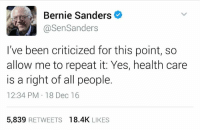 Bernie Sanders, Memes, and 16.5: Bernie Sanders  @Sen Sanders  I've been criticized for this point, so  allow me to repeat it: Yes, health care  is a right of all people.  12:34 PM 18 Dec 16  5,839  RETWEETS  18.4K  LIKES Damn right. Tweet from U.S. Senator Bernie Sanders.