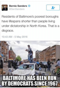 Bernie Sanders, Memes, and North Korea: Bernie Sanders  @Sen Sanders  Residents of Baltimore's poorest boroughs  have lifespans shorter than people living  under dictatorship in North Korea. That is a  disgrace  10:43 AM 5 May 2016  BALTIMORE HAS BEEN RUN  BYDEMOCRATSSINCE1967 (GC)
