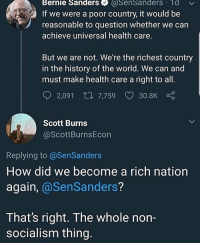 America, Bernie Sanders, and Memes: Bernie Sanders SenSanders 1d v  If we were a poor country, it would be  reasonable to question whether we can  achieve universal health care  But we are not. We're the richest country  in the history of the world. We can and  must make health care a right to all  2,091 t., 7,759 V 30.8K  Scott Burns  @ScottBurnsEcon  Replying to @SenSanders  How did we become a rich nation  again, @SenSanders?  That's right. The whole non-  socialism thing Move outta the way Bernie, we're Making America Rich Again! 🇺🇸 Trumplicans PresidentTrump MAGA TrumpTrain AmericaFirst