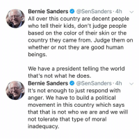 "Bernie Sanders, Memes, and Wshh: Bernie Sanders @SenSanders 4h v  All over this country are decent people  who tell their kids, don't judge people  based on the color of their skin or the  country they came from. Judge them on  whether or not they are good human  beings.  We have a president telling the world  that's not what he does  Bernie Sanders @SenSanders 4h  It's not enough to just respond with  anger. We have to build a political  movement in this country which says  that that is not who we are and we will  not tolerate that type of moral  inadequacy. Senator BernieSanders says Republicans in Congress need to ""stand up to the racist ramblings of our 'stable genius' President""... thoughts? 🇺🇸🤔 WSHH"