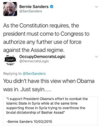 "(GC): Bernie Sanders  @SenSanders  As the Constitution requires, the  president must come to Congress to  authorize any further use of force  against the Assad regime.  OccupyDemocratsLogic  @DemocratsLogic  CCUPY  ""Logic  Replying to @SenSanders  You didn't have this view when Obama  was in. Just sayin....  ""I support President Obama's effort to combat the  Islamic State in Syria while at the same time  supporting those in Syria trying to overthrow the  brutal dictatorship of Bashar Assad""  -Bernie Sanders 10/03/2015 (GC)"