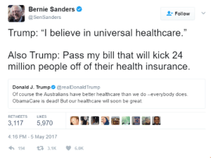 """Bernie Sanders, Soon..., and Health Insurance: Bernie Sanders  @SenSanders  -Follow v  Trump: """" believe in universal healthcare.  Also Trump: Pass my bill that will kick 24  million people off of their health insurance  Donald J. Trump @realDonaldTrump  Of course the Australians have better healthcare than we do --everybody does  ObamaCare is dead! But our healthcare will soon be great.  RETWEETS  LIKES  3,117 5,970  4:16 PM-5 May 2017  1943.1K  6.0K My boy Bernie doesnt hold back the truth 👏👏"""