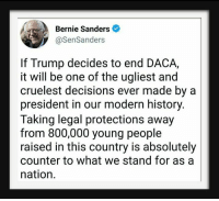 modernism: Bernie Sanders  @SenSanders  If Trump decides to end DACA,  it will be one of the ugliest and  cruelest decisions ever made by a  president in our modern history.  Taking legal protections away  from 800,000 young people  raised in this country is absolutely  counter to what we stand for as a  nation