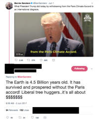 """Bernie Sanders, Tumblr, and Blog: Bernie Sanders@SenSanders Jun 1  What President Trump did today by withdrawing from the Paris Climate Accord is  an international disgrace.  from the Paris Climate Accord  2:13.  Following  Replying to @SenSanders  The Earth is 4.5 Billion years old. It has  survived and prospered without the Paris  accord! Liberal tree huggers..it's all about  9:26 AM-2 Jun 2017  34 Retweets 152 Likes <p><a href=""""http://memehumor.net/post/164313189818/its-all-about-the"""" class=""""tumblr_blog"""">memehumor</a>:</p>  <blockquote><p>It's all about the $$$$$$.</p></blockquote>"""