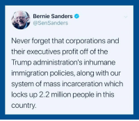 Add your name to the petition and help stop this terror: https://actionsprout.io/F3680E: Bernie Sanders  @SenSanders  Never forget that corporations and  their executives profit off of the  Trump administration's inhumane  immigration policies, along with our  system of mass incarceration which  locks up 2.2 million people in this  country. Add your name to the petition and help stop this terror: https://actionsprout.io/F3680E