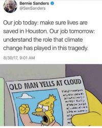 Bernie Sanders, Memes, and Old Man: Bernie Sanders  @SenSanders  Our job today: make sure lives are  saved in Houston. Our job tomorrow:  understand the role that climate  change has played in this tragedy.  8/30/17, 9:01 AM  OLD MAN YELLS AT CLOUD  peri Democrats, never missing an opportunity to blame a tragedy on climate change crazybernie . . . . . MAGA millennialrepublicans donaldtrump buildthewall mypresident trump2020 merica fakenews republican draintheswamp conservative makeamericagreatagain liberallogic americafirst trumptrain triggered trumpmemes presidenttrump snowflakes PARTNERS🇺🇸 @conservative_comedy_ @always.right @conservative.nation1776 @rebelrepublican @conservative.american