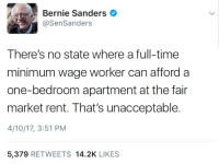 "Bernie Sanders, Tumblr, and Work: Bernie Sanders  @SenSanders  There's no state where a full-time  minimum wage worker can afford a  one-bedroom apartment at the fair  market rent. That's unacceptable.  4/10/17, 3:51 PM  5,379 RETWEETS 14.2K LIKES <p><a href=""https://strict-constitutionalist.tumblr.com/post/159455598996/constitutioncutie-minimum-wage-725-725-x"" class=""tumblr_blog"">strict-constitutionalist</a>:</p>  <blockquote><p><a href=""https://constitutioncutie.tumblr.com/post/159455134196/minimum-wage-725-725-x-40-hour-full-time-work"" class=""tumblr_blog"">constitutioncutie</a>:</p>  <blockquote><p>Minimum wage: $7.25</p><p>$7.25 x 40 hour full time work week: $290</p><p>$290 x 4 weeks per month: $1,160</p><p>In every Southern state (didn't have time to look at the rest of the country) you can find some sort of studio apartment for around $500 per month, sometimes less than that. Why bother lying about something so easily disproven? </p></blockquote>  <p>Because Bernie Sanders supporters aren't going to fact check him, and they'll ignore any contrary evidence that's presented to them anyways.</p></blockquote>"