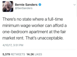 pidgepitchu:  strict-constitutionalist:  constitutioncutie:   Minimum wage: $7.25 $7.25 x 40 hour full time work week: $290 $290 x 4 weeks per month: $1,160 In every Southern state (didn't have time to look at the rest of the country) you can find some sort of studio apartment for around $500 per month, sometimes less than that. Why bother lying about something so easily disproven?    Because Bernie Sanders supporters aren't going to fact check him, and they'll ignore any contrary evidence that's presented to them anyways.  Things like this really tick me off and It's not political or anything but it's the fact that you think all that money is there. Here's what I mean; That weekly check comes to, according to you, 290. Most places DO NOT pay for your half hour lunch that is required by law. So your beginning number was wrong. $7.25 x 7.5 hours a day x 5 days a week only gets you $271.88.    Most people in America get paid bi-weekly, so let's double it to get the budget. $543.75. That's GROSS, not NET. Out of that comes anywhere between 10% and 15% taxes depending on state so we'll low ball it at 10%. Automatically down to $489.38 a pay check. Now health insurance. Usually anywhere from 70-100 a pay check for the cheapest plans. Again, we'll low ball and go $70. So now we have $419.39 a paycheck. x 2  = $839.  Eight hundred thirty nine dollars. A MONTH. But again, you seem to think that's fair. So let's proceed. You say rent is $500? Okay. This person now has $339 left to buy groceries for the whole month, pay utilities, car payment, car insurance, and gas money to get to work.  Those are the bare needs. You have to eat. You have to pay for heat, water, garbage removal, gas and or electricity because apartments do not always include things and rarely all of the above. Most cities in America do not have public transportation. Mine doesn't despite the fact that our population is over 15,000 people, not counting a taxi. If you have a car, you have to pay that. If you have a car, legally you have to have car insurance. You have to pay that. You have to have gas in that car to get to work to make that money. Now if you can tell me you can get all of that out of $339 you're lying. You are so focused on rent that you aren't thinking about everything else people have to pay for. Rent was an example. This is a breakdown of the budget you gave me and it's not possible to live off that in 2017 America.  And BECAUSE this person makes over $800 a month, they probably won't qualify for financial aid or food stamps. $800 is the line in my state where they won't help you. No food stamps, financial aid, or government housing if you make more than $800 a month.  Why does it bother you that people deserve to live above the poverty line? : Bernie Sanders  @SenSanders  There's no state where a full-time  minimum wage worker can afford a  one-bedroom apartment at the fair  market rent. That's unacceptable.  4/10/17, 3:51 PM  5,379 RETWEETS 14.2K LIKES pidgepitchu:  strict-constitutionalist:  constitutioncutie:   Minimum wage: $7.25 $7.25 x 40 hour full time work week: $290 $290 x 4 weeks per month: $1,160 In every Southern state (didn't have time to look at the rest of the country) you can find some sort of studio apartment for around $500 per month, sometimes less than that. Why bother lying about something so easily disproven?    Because Bernie Sanders supporters aren't going to fact check him, and they'll ignore any contrary evidence that's presented to them anyways.  Things like this really tick me off and It's not political or anything but it's the fact that you think all that money is there. Here's what I mean; That weekly check comes to, according to you, 290. Most places DO NOT pay for your half hour lunch that is required by law. So your beginning number was wrong. $7.25 x 7.5 hours a day x 5 days a week only gets you $271.88.    Most people in America get paid bi-weekly, so let's double it to get the budget. $543.75. That's GROSS, not NET. Out of that comes anywhere between 10% and 15% taxes depending on state so we'll low ball it at 10%. Automatically down to $489.38 a pay check. Now health insurance. Usually anywhere from 70-100 a pay check for the cheapest plans. Again, we'll low ball and go $70. So now we have $419.39 a paycheck. x 2  = $839.  Eight hundred thirty nine dollars. A MONTH. But again, you seem to think that's fair. So let's proceed. You say rent is $500? Okay. This person now has $339 left to buy groceries for the whole month, pay utilities, car payment, car insurance, and gas money to get to work.  Those are the bare needs. You have to eat. You have to pay for heat, water, garbage removal, gas and or electricity because apartments do not always include things and rarely all of the above. Most cities in America do not have public transportation. Mine doesn't despite the fact that our population is over 15,000 people, not counting a taxi. If you have a car, you have to pay that. If you have a car, legally you have to have car insurance. You have to pay that. You have to have gas in that car to get to work to make that money. Now if you can tell me you can get all of that out of $339 you're lying. You are so focused on rent that you aren't thinking about everything else people have to pay for. Rent was an example. This is a breakdown of the budget you gave me and it's not possible to live off that in 2017 America.  And BECAUSE this person makes over $800 a month, they probably won't qualify for financial aid or food stamps. $800 is the line in my state where they won't help you. No food stamps, financial aid, or government housing if you make more than $800 a month.  Why does it bother you that people deserve to live above the poverty line?
