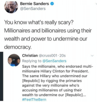 (GC): Bernie Sanders  @SenSanders  You know what's really scary?  Millionaires and billionaires using their  wealth and power to undermine our  democracy.  Christian @cruss001 20s  Replying to @SenSanders  Says the millionaire, who endorsed multi  millionaire Hillary Clinton for President.  The same Hillary who undermined our  [Republic] by rigging the primaries  against the very milionaire who's  accusing millionaires of using their  wealth to undermine our [Republic]...  (GC)