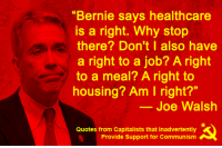 """Quotes, Communism, and Bernie: """"Bernie says healthcare  is a right. Why stop  there? Don't I also have  a right to a job? A right  to a meal? A right to  housing? Am I right?""""  Joe Walsh  Quotes from Capitalists that Inadvertently  Provide Support for Communism"""