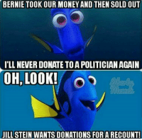 BERNIE TOOK OUR MONEY AND THEN SOLD OUT  ILLNEVERDONATE TO A POLITICIAN AGAIN  OH, LOOK!  JILL STEIN WANTS DONATIONS FOR A RECOUNT! Liberal thieves!!