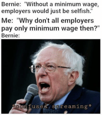 "Confused, Memes, and Minimum Wage: Bernie: ""Without a minimum wage  employers would just be selfish  Me: ""Why don't all employers  pay only minimum wage then?""  Bernie:  Confused screaming* (GC)"