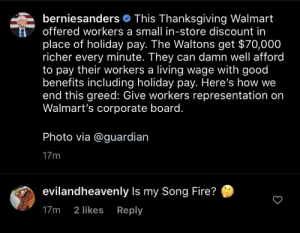 song: berniesanders This Thanksgiving Walmart  offered workers a small in-store discount in  place of holiday pay. The Waltons get $70,000  richer every minute. They can damn well afford  to pay their workers a living wage with good  benefits including holiday pay. Here's how we  end this greed: Give workers representation on  Walmart's corporate board.  Photo via @guardian  17m  evilandheavenly Is my Song Fire?  Reply  17m  2 likes song