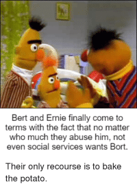 Potato, Bert and Ernie, and Who: Bert and Ernie finally come to  terms with the fact that no matter  who much they abuse him, not  even social services wants Bort.  Their only recourse is to bake  the potato.