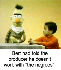 "bert: Bert had told the  producer he doesn't  work with ""the negroes"""