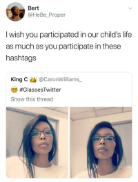 <p>Free the Truth Friday (via /r/BlackPeopleTwitter)</p>: Bert  @HeBe_Proper  l wish you participated in our child's life  as much as you participate in these  hashtags  King C@CaronWilliams  #GlassesTwitter  Show this thread <p>Free the Truth Friday (via /r/BlackPeopleTwitter)</p>