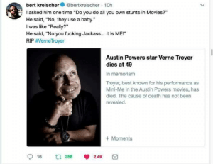 "Austin Powers, Fucking, and Mini-Me: bert kreischer@bertkreischer 10h  asked him one time ""Do you do all you own stunts in Movies?""  He said, No, they use a baby.""  I was like ""Really?""  He said, ""No you fucking Jackass.. it is ME!""  RIP #VerneTroyer  Austin Powers star Verne Troyer  dies at 49  In memoriam  Troyer, best known for his performance as  Mini-Me in the Austin Powers movies, has  died. The cause of death has not been  revealed.  Moments"